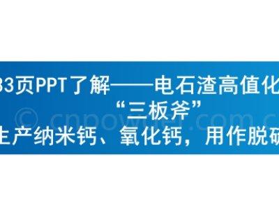 """33页PPT了解——电石渣高值化应用""""三板斧""""生产纳米钙、氧化钙,用作脱硫剂!"""